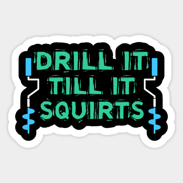 Download Drill It Till It Squirts Ice Fishing Love Ice Fishing Drill It Till It Sticker Teepublic