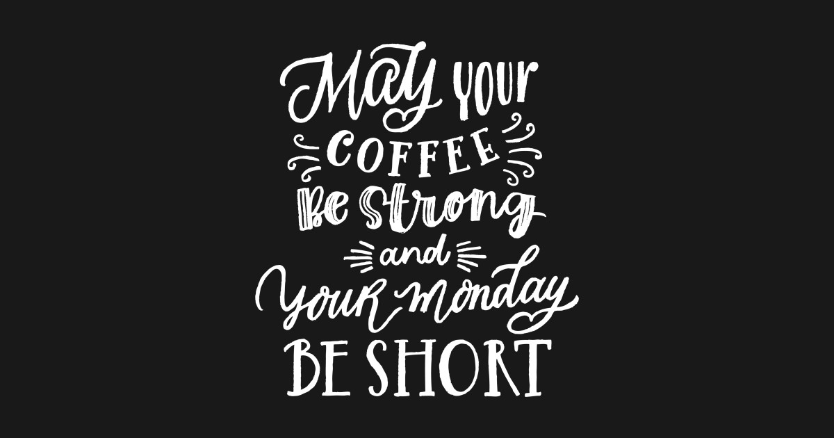 May Your Coffee Be Strong And Your Monday Be Short May Your Coffee