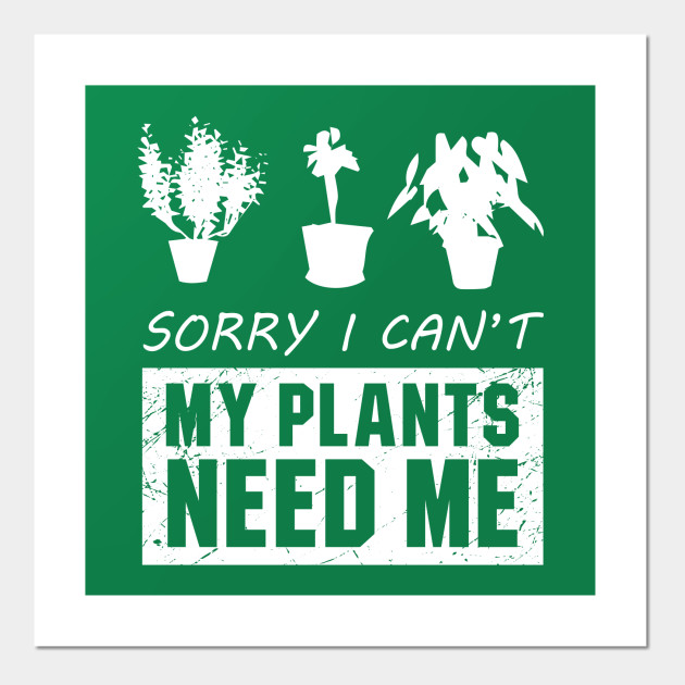 Sorry I Cant My Plants Need Me