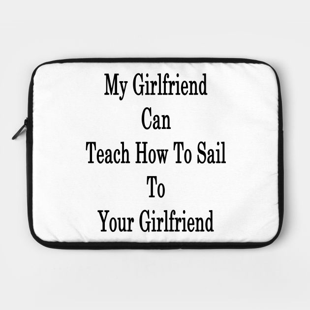 My Girlfriend Can Teach How To Sail To Your Girlfriend