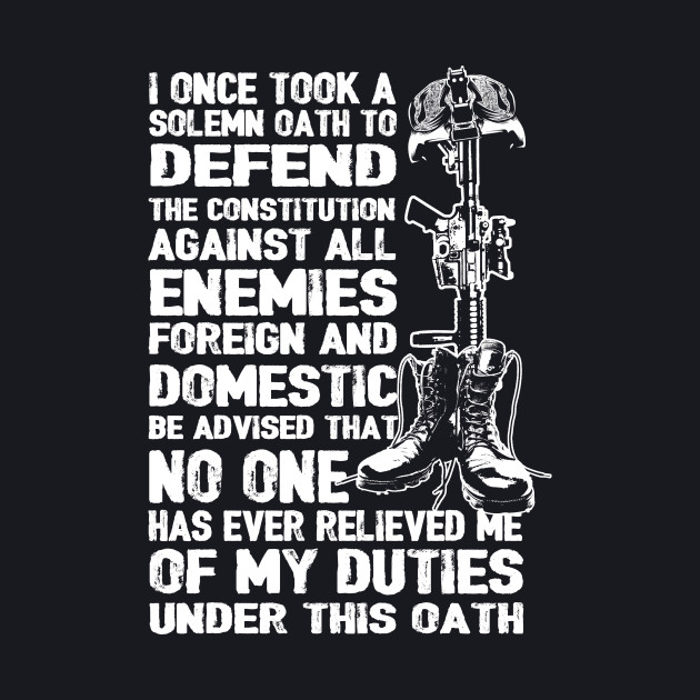 I Once Took A Solemn Oath To Defend The Constitution Against All Enemies Foreign And Domestic Be Advised That No One Has Ever Relieved Me Of My Duties Under This Oath - Veteran