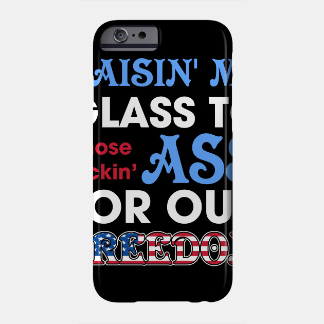 040b866900cf2 Raisin  My Glass To Those Kickin  Ass For Our Freedom T-Shirt Phone Case
