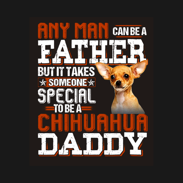 Any Man Can Be A Father But It Takes Someone Special To Be A Chihuahua Daddy