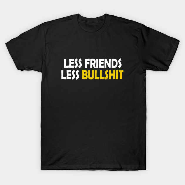 Less friends less bullshit - Lifestyle quote
