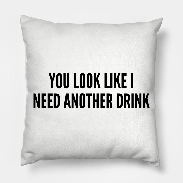 Funny - You Look Like I Need Another Drink - Funny Joke Statement Humor  Slogan