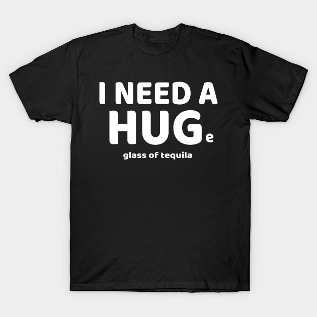 be57830e4 Funny I Need A HUGe Glass of Tequila T-Shirt for Shot Lovers T-Shirt