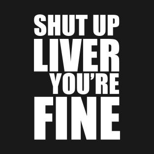 Shut Up Liver You're Fine t-shirts