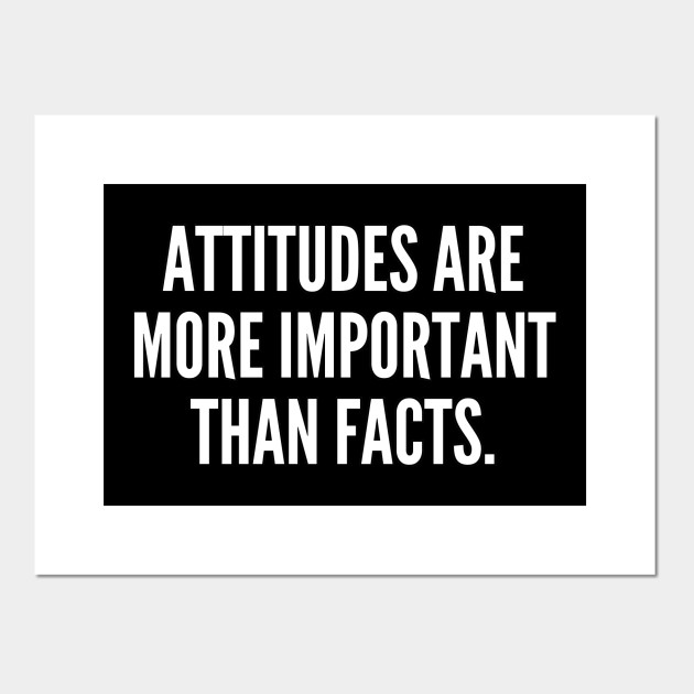Attitudes are more important than facts