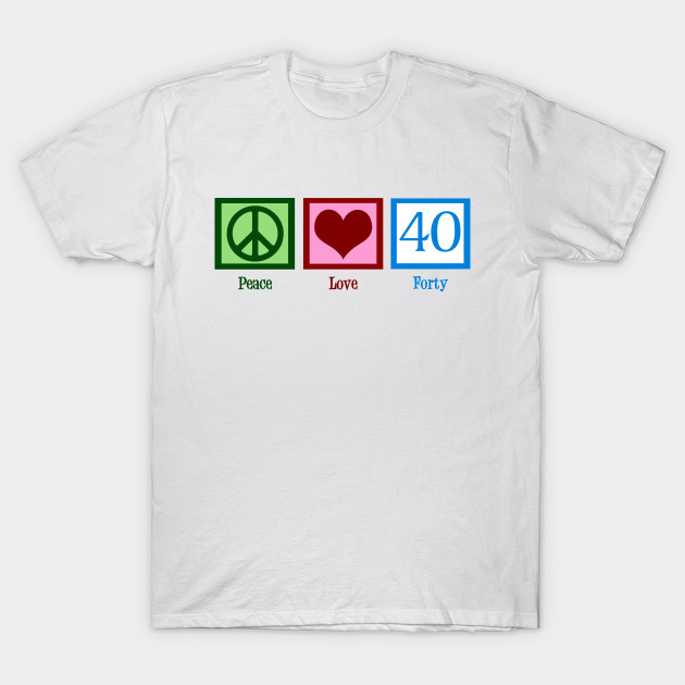 8862e50fceb5 Peace Love Forty 40th Birthday - 40th Birthday Gift - T-Shirt ...
