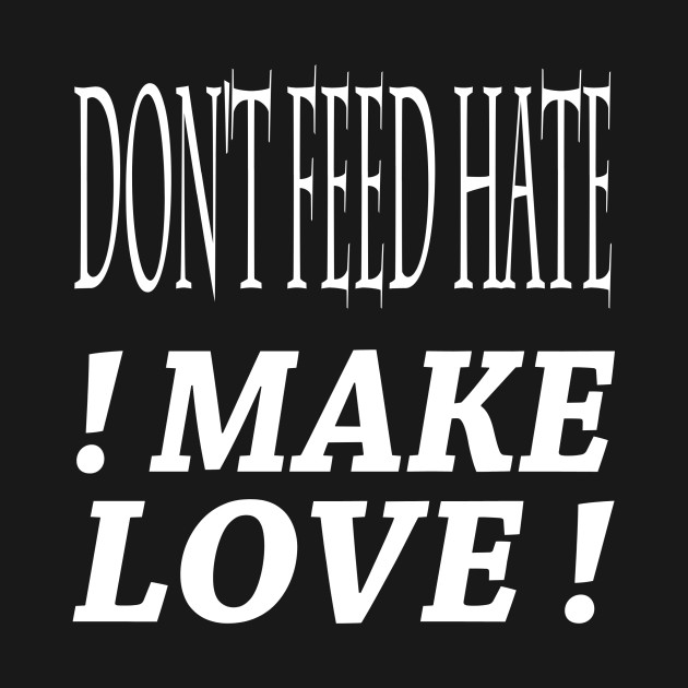 dont feed hate make love