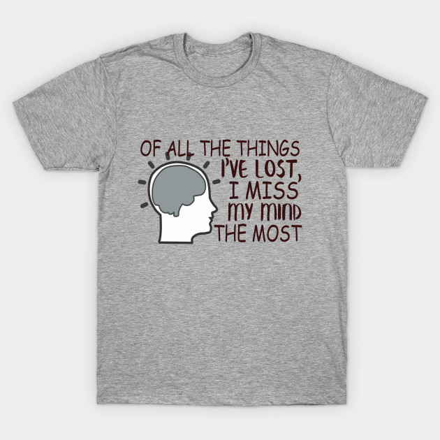 Of All The Things I've Lost, I Miss My Mind The Most T-Shirt