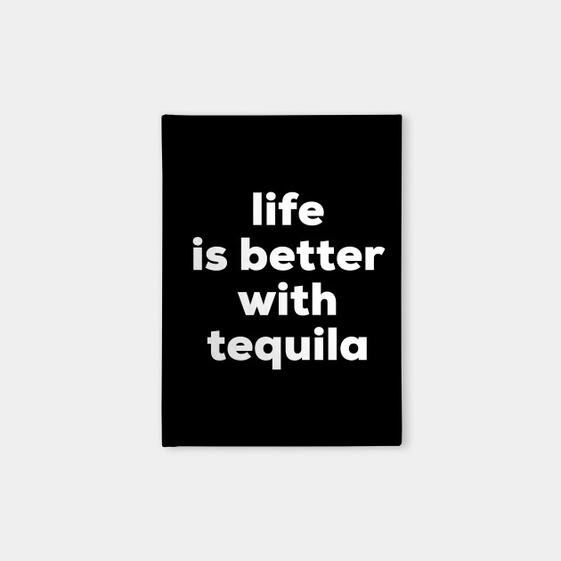 Life is better with tequila