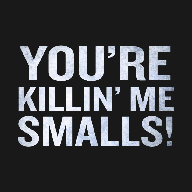 You're Killing Me Smalls Funny Quote Phrase Cool Tee