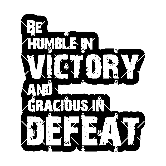 Be humble in victory and gracious in defeat