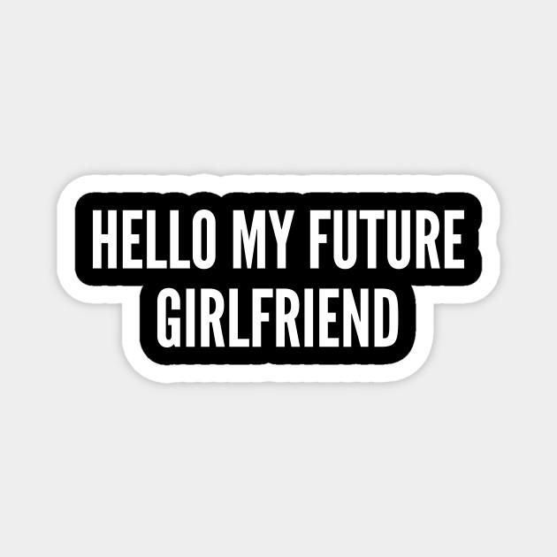 Hello My Future Girlfriend Funny Relationship Joke Statement Meme Humor Slogan Quotes Saying