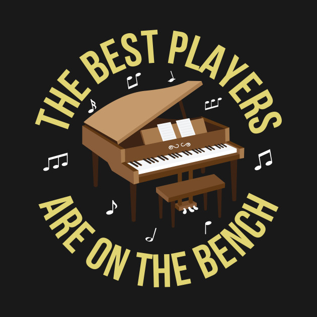 cecd861818 The Best Piano Player Are On The Bench - Funny Piano Player Gift - T ...