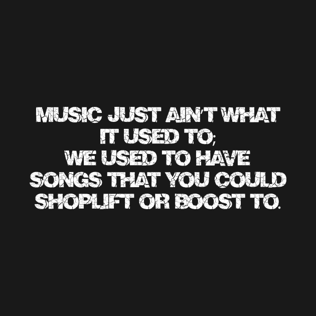 Music just ain't what it used to; We used to have songs that you could shoplift or boost to.