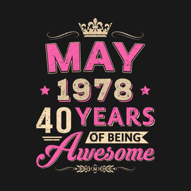 May 1978 40Th Birthday Gift Being Awesome T Shirt