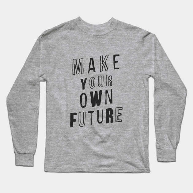 MAKE YOUR OWN FUTURE motivational typography inspirational quote home wall bedroom college dorm decor Long Sleeve T-Shirt