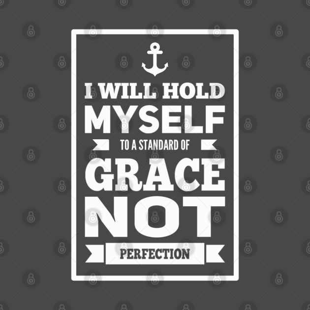 I Will Hold Myself To A Standard of Grace Not Perfection