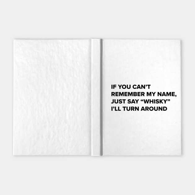 Whisky drinker- Funny quote- if you can't remember my name say whisky i'll turn around- whisky drinker gift for him