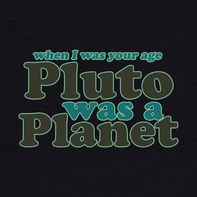 When I was your age Pluto was a planet