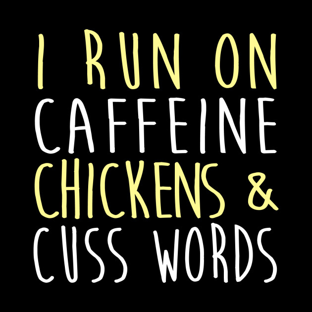 I Run On Caffeine Chickens & Cuss Words