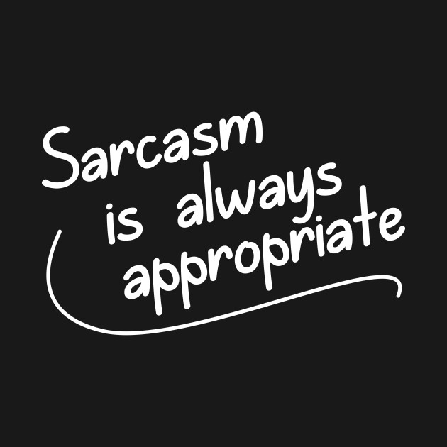 Sarcasm is ALWAYS Appropriate