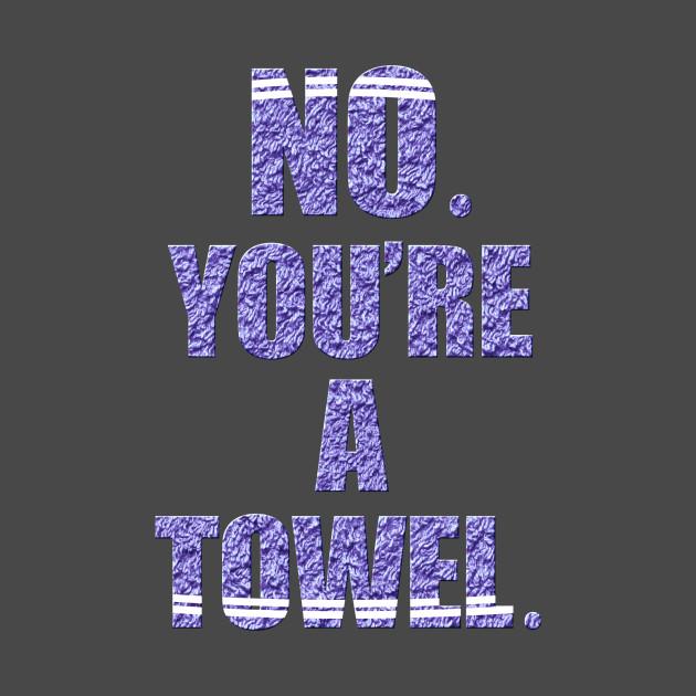 NO YOU'RE A TOWEL.