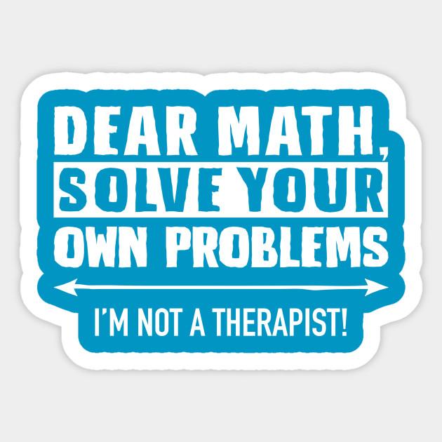 Dear Math Solve Your Own Problems - Math - Sticker | TeePublic
