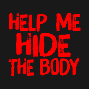 Help Me Hide the Body Murder Quote Humor t-shirts