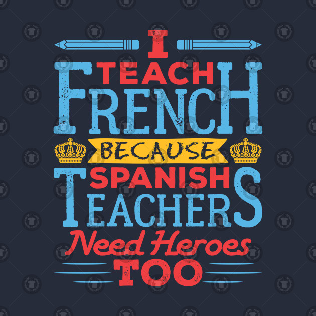 French Teacher I Teach French Because Spanish Teachers Need Heroes Too