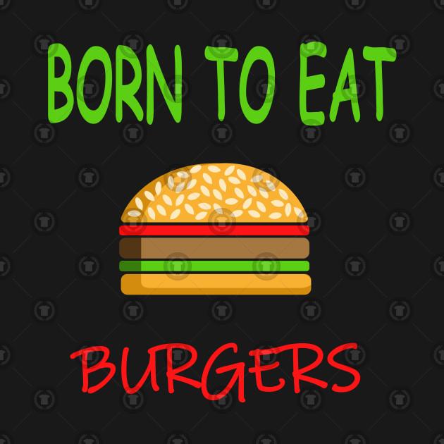 BORN TO EAT BURGERS