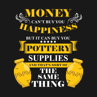 50f0f1e9 Pottery Supply Potters Shaping Clay Ceramic Mud Money Can't Buy Happiness  Pot T-Shirt