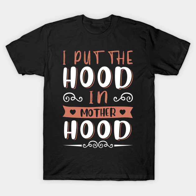 Mothers Day Gift Tee I Put The Hood In Motherhood T-Shirt