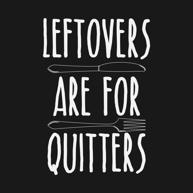 Leftovers Are For Quitters - Funny Thanksgiving Day