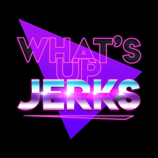 What's Up Jerks?