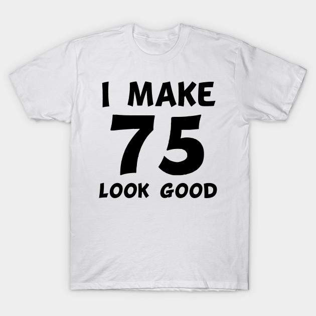 I Make 75 Look Good T Shirt