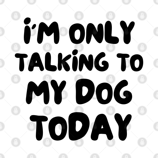 I'm only talking to my dog today - Funny dog lover gift