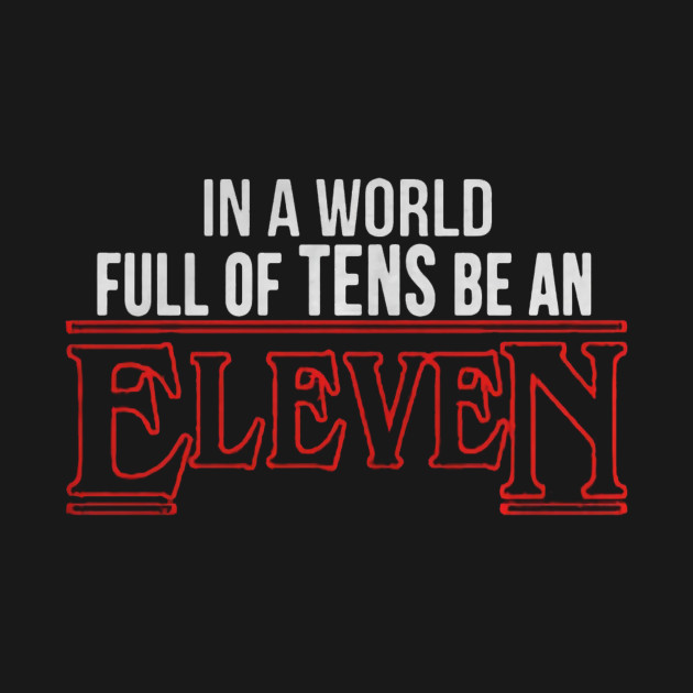 In a world full of tens be an Eleven Stranger things