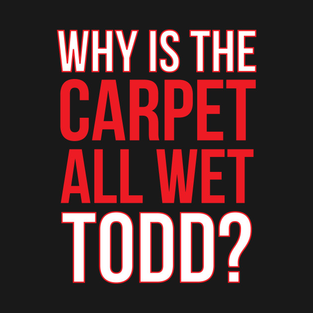 Why Is The Carpet Wet Todd? (Matching Margo Shirt Available)