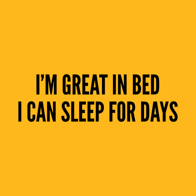 Cute Im Great In Bed I Can Sleep For Days Funny Joke Statement