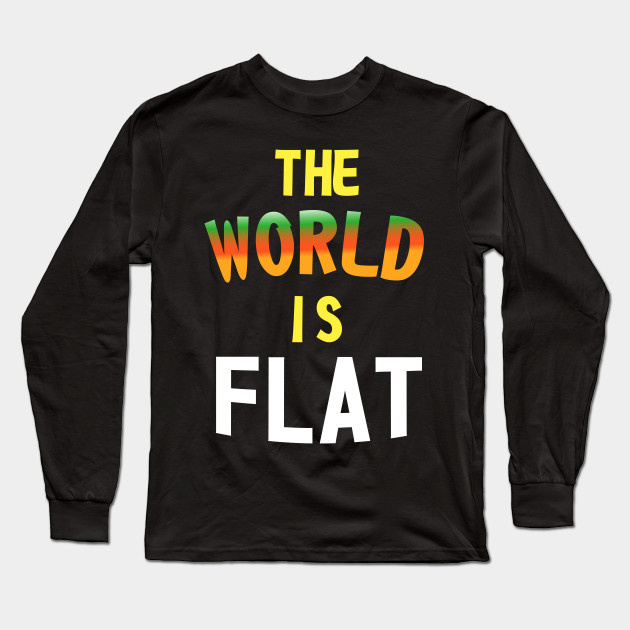 The World Is Flat - Flat Earth Society Long Sleeve T-Shirt