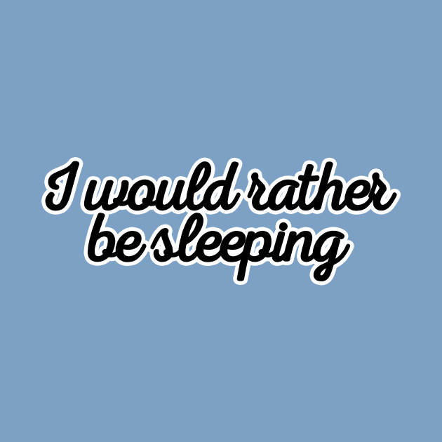I would rather be sleeping
