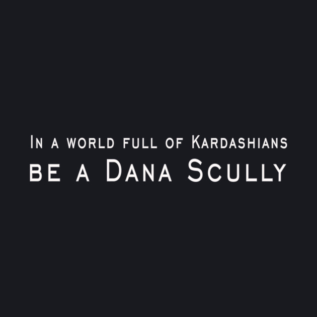 In a world full of Kardashians, be a Dana Scully