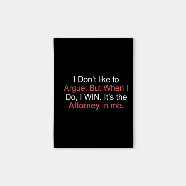 I Don't Like To Argue, But When I Do, I Win. It's The Attorney In Me.