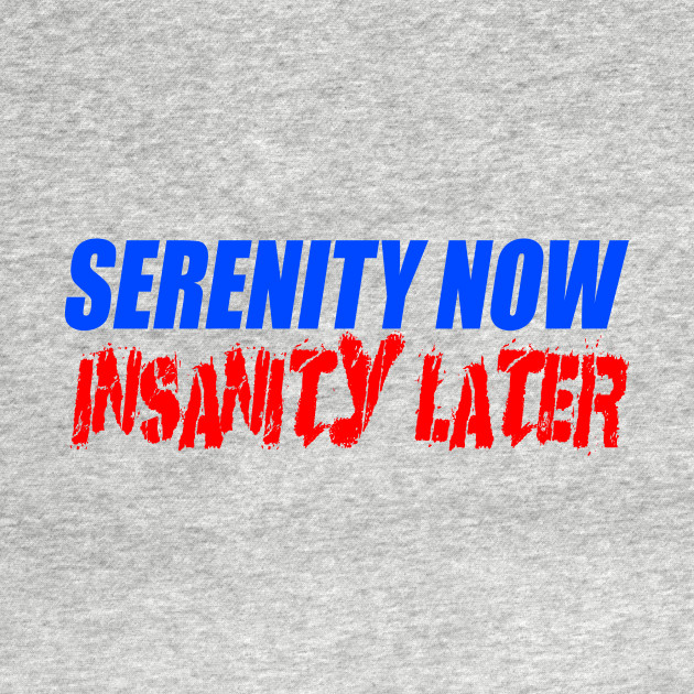 Insanity Later Graphic Tee T-Shirt for Men Serenity Now!