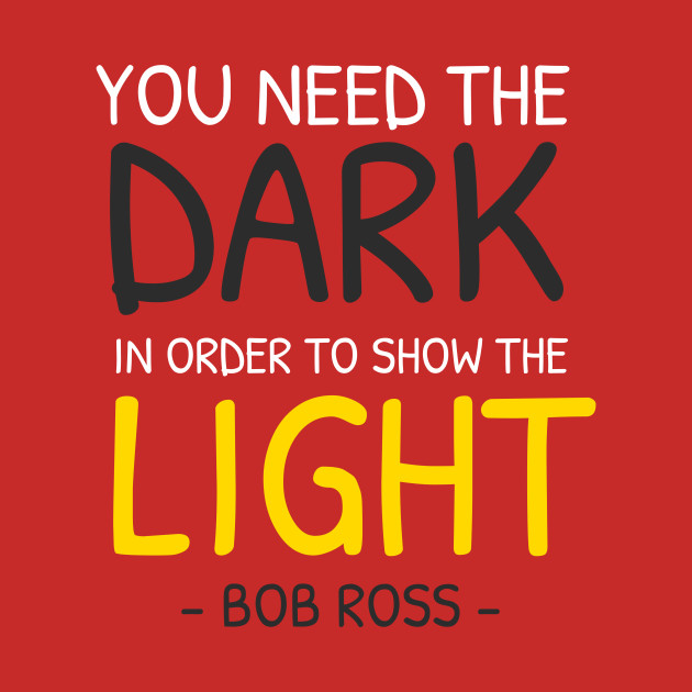 Bob Rossyou Need The Dark In Order To Show The Light Bob Ross
