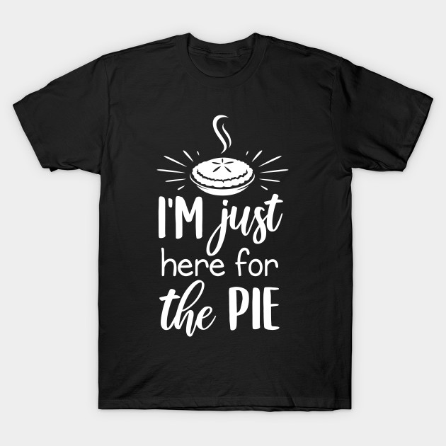 I'm Just Here For The Pie Thanksgiving Holiday Funny or Tank Gift, FT277 T-Shirt