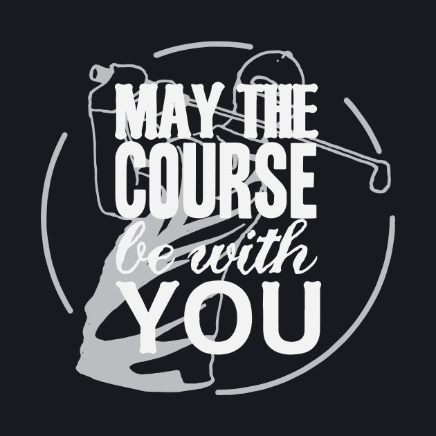 May The Course Be With You - Funny Golf T Shirt 2